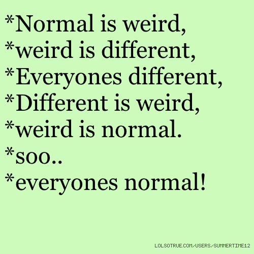 *Normal is weird, *weird is different, *Everyones different, *Different is weird, *weird is normal. *soo.. *everyones normal!
