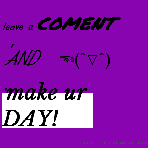 leave a coment 'AND ☜(ˆ▽ˆ) 'make ur DAY!