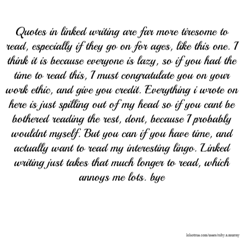 Quotes in linked writing are far more tiresome to read, especially if they go on for ages, like this one. I think it is because everyone is lazy, so if you had the time to read this, I must congratulate you on your work ethic, and give you credit. Everything i wrote on here is just spilling out of my head so if you cant be bothered reading the rest, dont, because I probably wouldnt myself. But you can if you have time, and actually want to read my interesting lingo. Linked writing just takes that much longer to read, which annoys me lots. bye