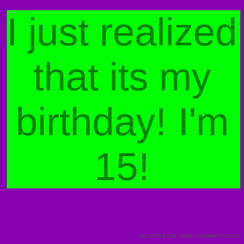 I just realized that its my birthday! I'm 15!
