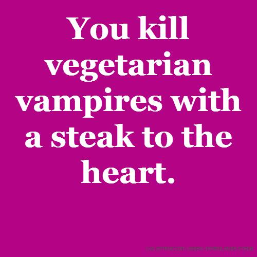You kill vegetarian vampires with a steak to the heart.