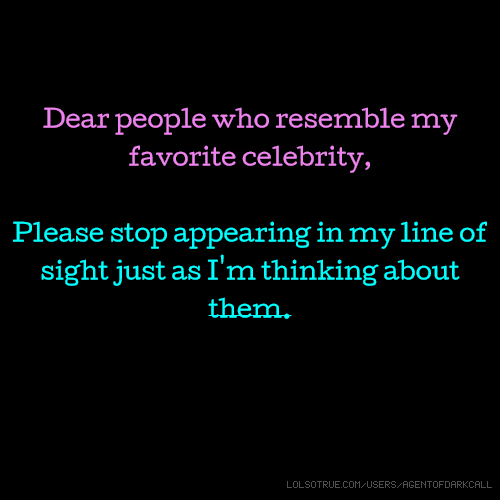 Dear people who resemble my favorite celebrity, Please stop appearing in my line of sight just as I'm thinking about them.