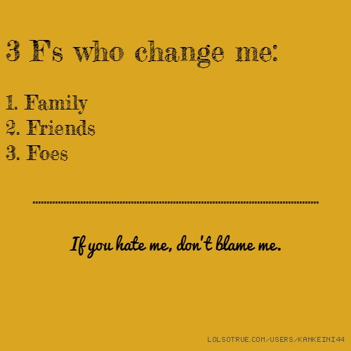 3 F's who change me: 1. Family 2. Friends 3. Foes ...................................................................................................... If you hate me, don't blame me.