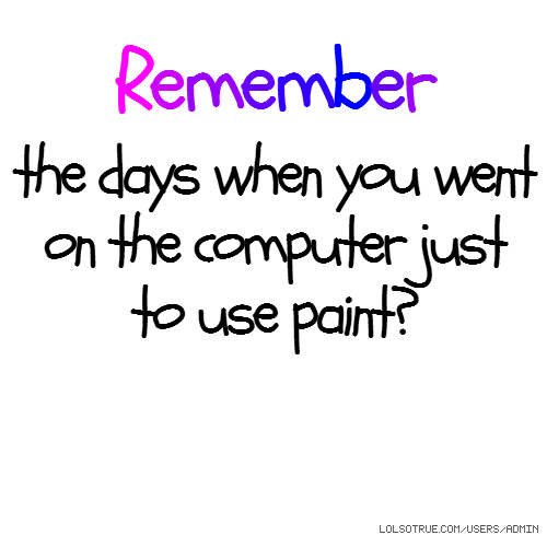 Remember the days when you went on the computer just to use paint?