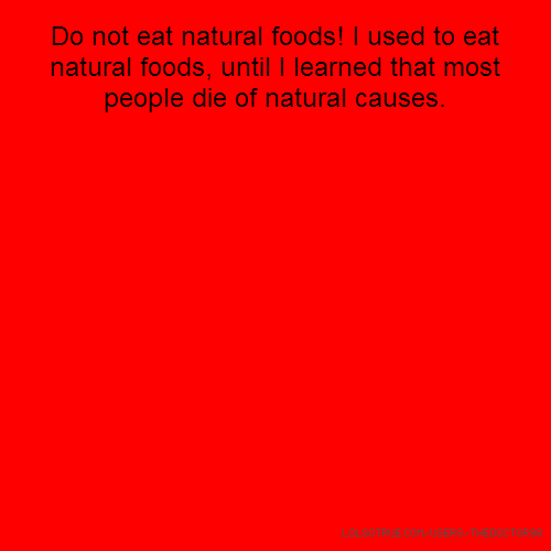 Do not eat natural foods! I used to eat natural foods, until I learned that most people die of natural causes.