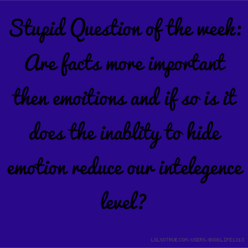 Stupid Question of the week: Are facts more important then emoitions and if so is it does the inablity to hide emotion reduce our intelegence level?