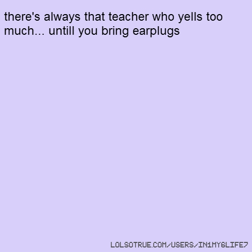 there's always that teacher who yells too much... untill you bring earplugs
