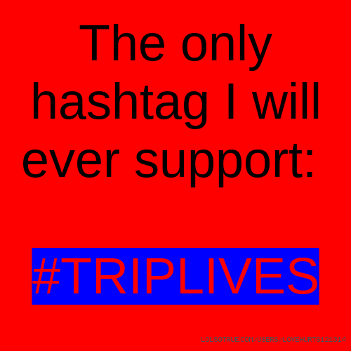 The only hashtag I will ever support: #TRIPLIVES