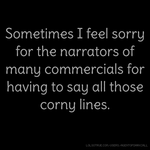 Sometimes I feel sorry for the narrators of many commercials for having to say all those corny lines.