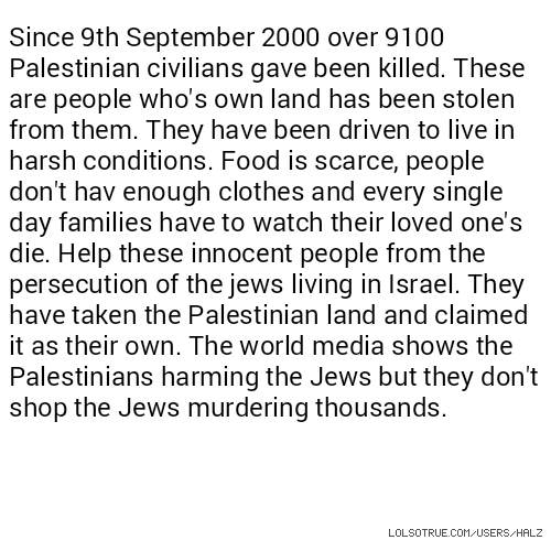 Since 9th September 2000 over 9100 Palestinian civilians gave been killed. These are people who's own land has been stolen from them. They have been driven to live in harsh conditions. Food is scarce, people don't hav enough clothes and every single day families have to watch their loved one's die. Help these innocent people from the persecution of the jews living in Israel. They have taken the Palestinian land and claimed it as their own. The world media shows the Palestinians harming the Jews but they don't shop the Jews murde