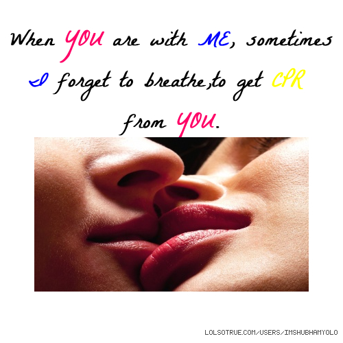 When YOU are with ME, sometimes I forget to breathe,to get CPR from YOU.