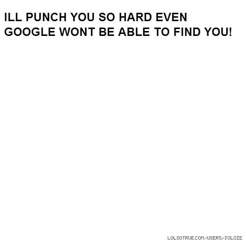 ILL PUNCH YOU SO HARD EVEN GOOGLE WONT BE ABLE TO FIND YOU!