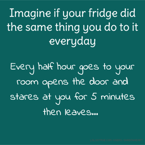 Imagine if your fridge did the same thing you do to it everyday Every half hour goes to your room opens the door and stares at you for 5 minutes then leaves...