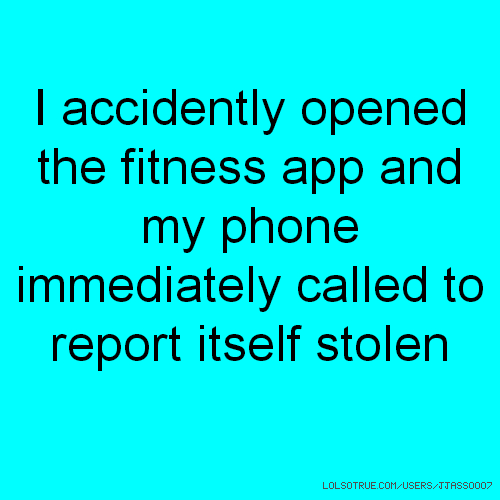 I accidently opened the fitness app and my phone immediately called to report itself stolen