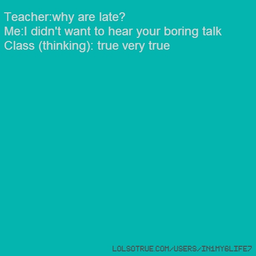 Teacher:why are late? Me:I didn't want to hear your boring talk Class (thinking): true very true