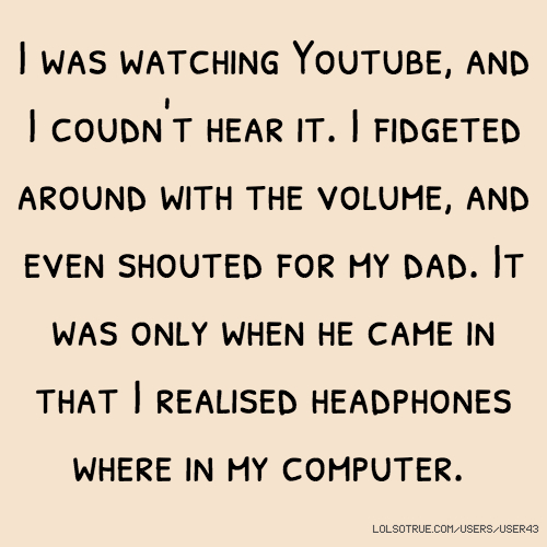 I was watching Youtube, and I coudn't hear it. I fidgeted around with the volume, and even shouted for my dad. It was only when he came in that I realised headphones where in my computer.