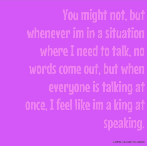 You might not, but whenever im in a situation where I need to talk, no words come out, but when everyone is talking at once, I feel like im a king at speaking.
