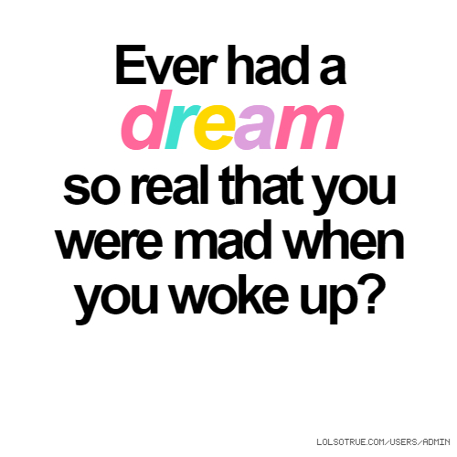 Ever had a dream so real that you were mad when you woke up?