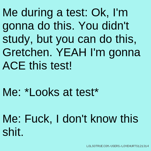 Me during a test: Ok, I'm gonna do this. You didn't study, but you can do this, Gretchen. YEAH I'm gonna ACE this test! Me: *Looks at test* Me: Fuck, I don't know this shit.