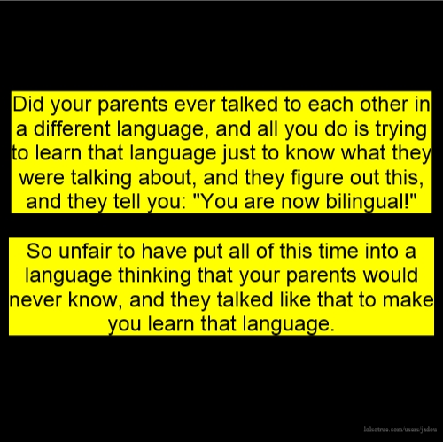 """Did your parents ever talked to each other in a different language, and all you do is trying to learn that language just to know what they were talking about, and they figure out this, and they tell you: """"You are now bilingual!"""" So unfair to have put all of this time into a language thinking that your parents would never know, and they talked like that to make you learn that language."""