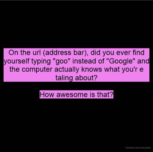 """On the url (address bar), did you ever find yourself typing """"goo"""" instead of """"Google"""" and the computer actually knows what you'r e taling about? How awesome is that?"""