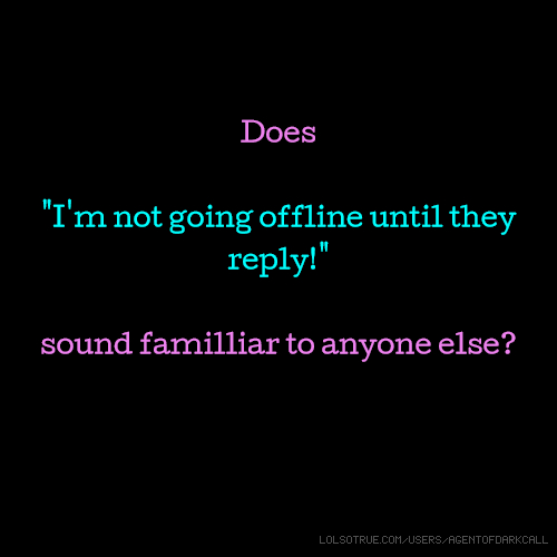 """Does """"I'm not going offline until they reply!"""" sound familliar to anyone else?"""