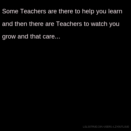 Some Teachers are there to help you learn and then there are Teachers to watch you grow and that care...S