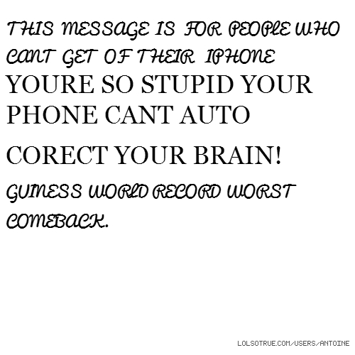 THIS MESSAGE IS FOR PEOPLE WHO CANT GET OF THEIR IPHONE YOURE SO STUPID YOUR PHONE CANT AUTO CORECT YOUR BRAIN! GUINESS WORLD RECORD WORST COMEBACK.