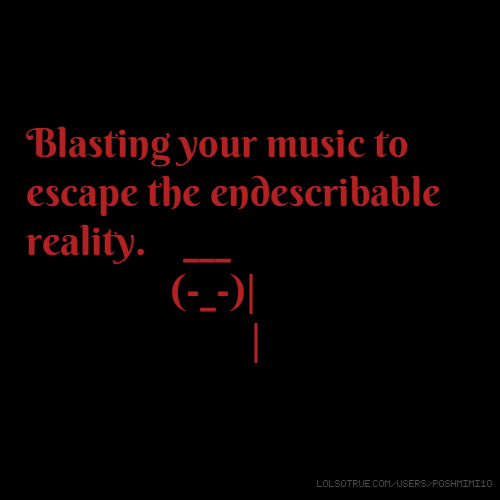 Blasting your music to escape the endescribable reality. ___ (-_-)| |