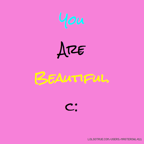 You Are Beautiful. c: