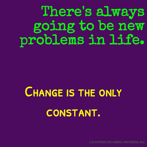 There's always going to be new problems in life. Change is the only constant.