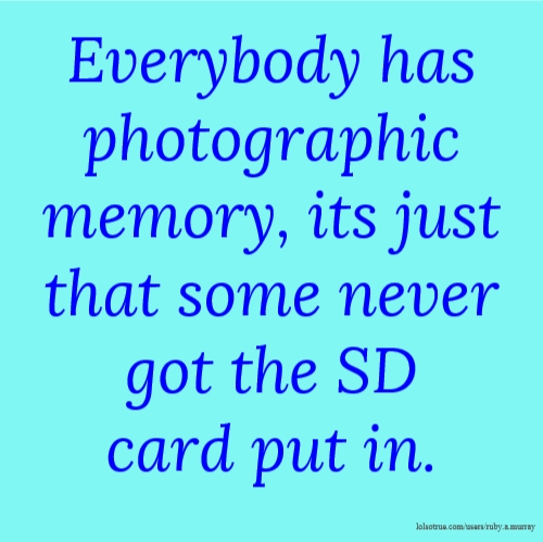 Everybody has photographic memory, its just that some never got the SD card put in.