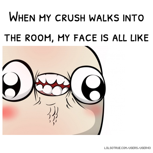 When my crush walks into the room, my face is all like