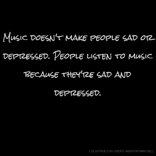 Music doesn't make people sad or depressed. People listen to music because they're sad and depressed.