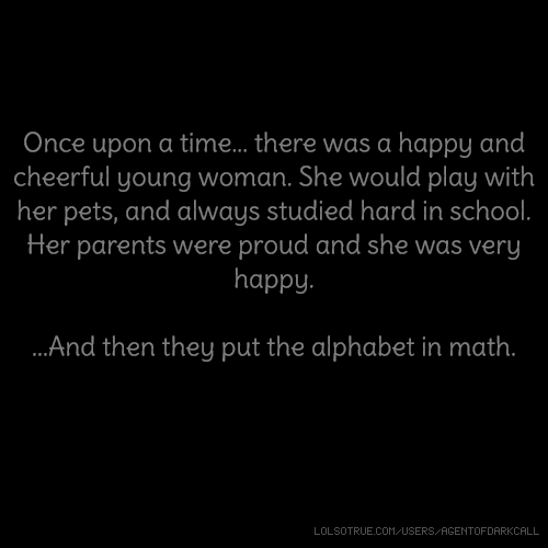 Once upon a time... there was a happy and cheerful young woman. She would play with her pets, and always studied hard in school. Her parents were proud and she was very happy. ...And then they put the alphabet in math.
