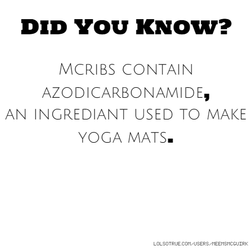 Did You Know? Mcribs contain azodicarbonamide, an ingrediant used to make yoga mats.