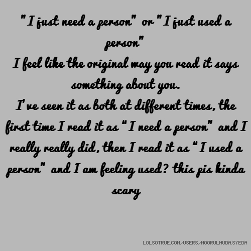 """I just need a person"" or ""I just used a person"" I feel like the original way you read it says something about you. I've seen it as both at different times, the first time I read it as ""I need a person"" and I really really did, then I read it as ""I used a person"" and I am feeling used? this pis kinda scary"