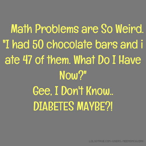 """Math Problems are So Weird. """"I had 50 chocolate bars and i ate 47 of them. What Do I Have Now?"""" Gee, I Don't Know.. DIABETES MAYBE?!"""