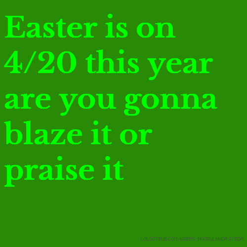Easter is on 4/20 this year are you gonna blaze it or praise it