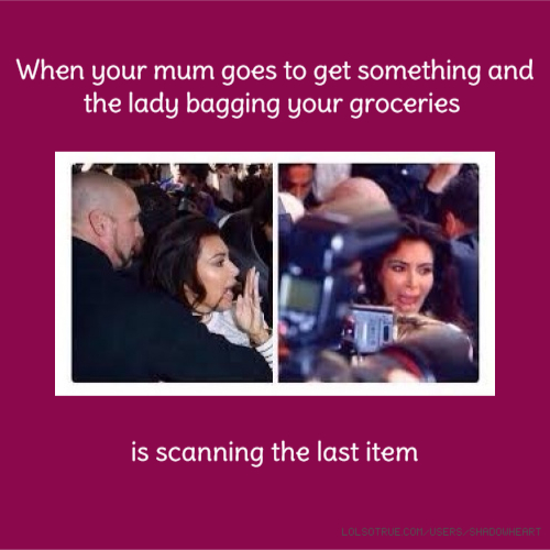 When your mum goes to get something and the lady bagging your groceries is scanning the last item