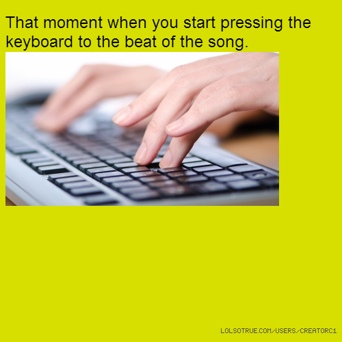 That moment when you start pressing the keyboard to the beat of the song.