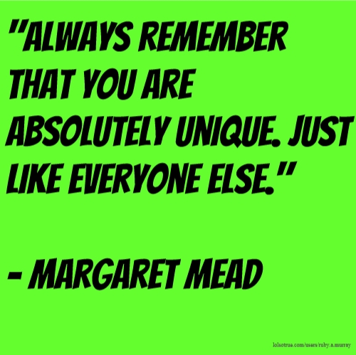 """""""Always remember that you are absolutely unique. Just like everyone else."""" - Margaret Mead"""