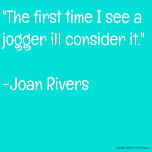 """""""The first time I see a jogger ill consider it."""" -Joan Rivers"""