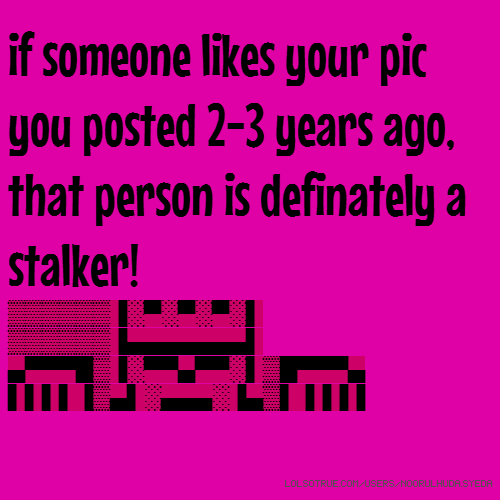 if someone likes your pic you posted 2-3 years ago, that person is definately a stalker! ▒▒▒▒▒▒▐░▀░▀░▀░▌ ▒▒▒▒▒▒▐▄▄▄▄▄▄▄▌ ▄▀▀▀█▒▐░▀▀▄▀▀░▌▒█▀▀▀▄ ▌▌▌▌▐▒▄▌░▄▄▄░▐▄▒▌▐▐▐▐