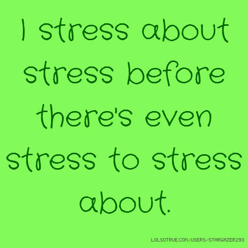 I stress about stress before there's even stress to stress about.