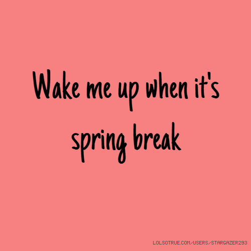 Wake me up when it's spring break