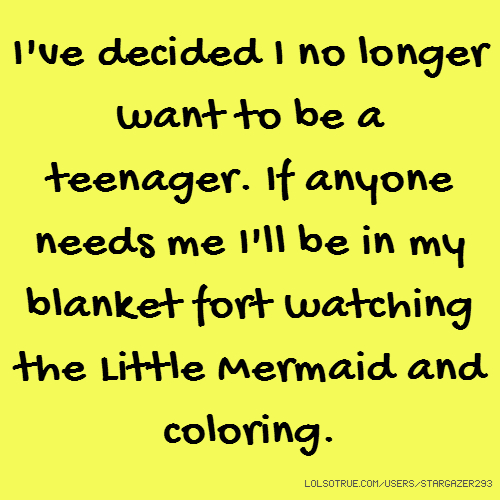 I've decided I no longer want to be a teenager. If anyone needs me I'll be in my blanket fort watching the Little Mermaid and coloring.