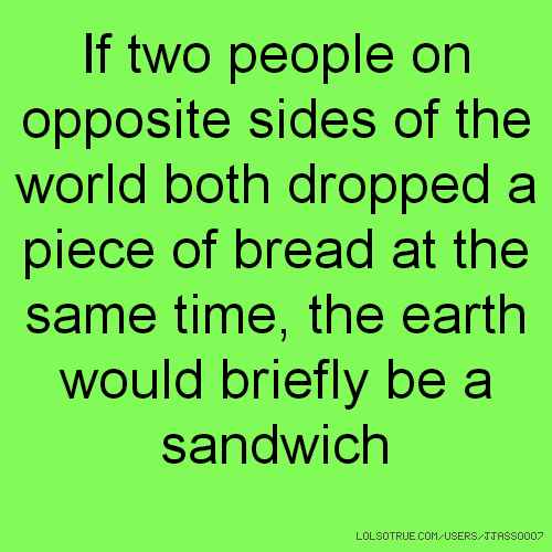 If two people on opposite sides of the world both dropped a piece of bread at the same time, the earth would briefly be a sandwich