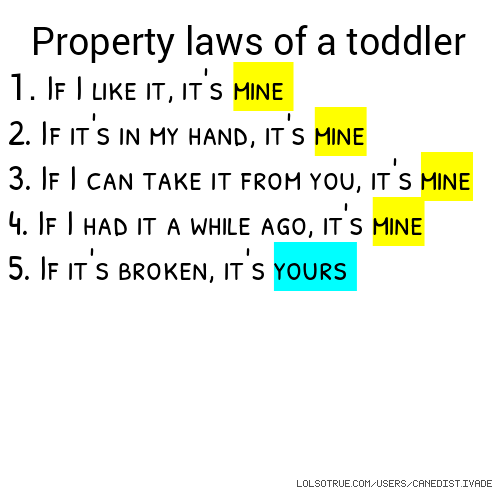 Property laws of a toddler 1. If I like it, it's mine 2. If it's in my hand, it's mine 3. If I can take it from you, it's mine 4. If I had it a while ago, it's mine 5. If it's broken, it's yours