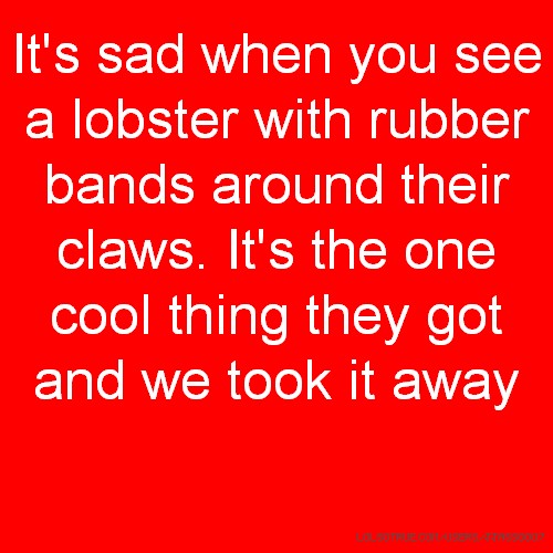 It's sad when you see a lobster with rubber bands around their claws. It's the one cool thing they got and we took it away